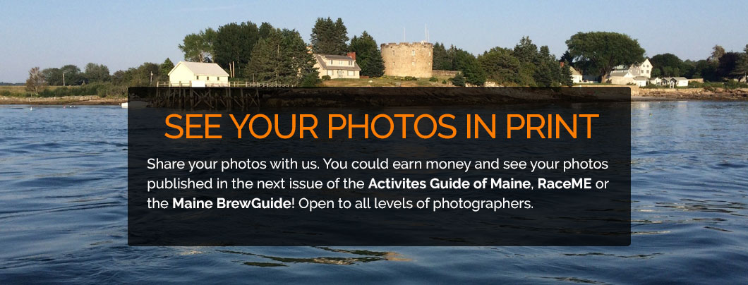 Share your photos with us. You could earn money and see your photos published in the next issue of The Activities Guide of Maine, RaceME, or the Maine BrewGuide! Open to all levels of photographers.