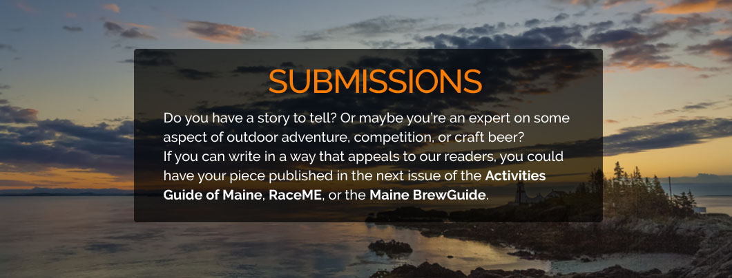 Do you have a story to tell? Or maybe you're an expert on some aspect of outdoor adventure, competition, or craft beer?If you can write in a way that appeals to our readers, you could have your piece published in the next issue of the Activities Guide of Maine, RaceME, or the Maine BrewGuide.